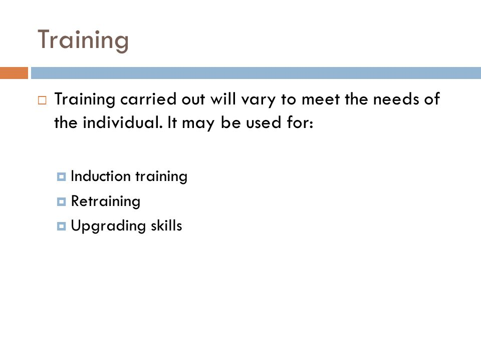 Training Training carried out will vary to meet the needs of the individual. It may be used for: Induction training.