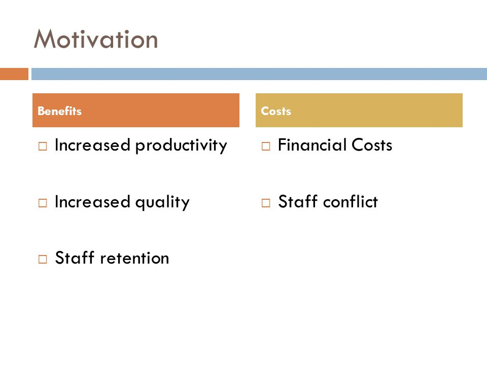 Motivation Increased productivity Increased quality Staff retention