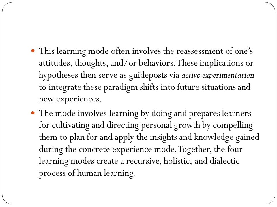 This learning mode often involves the reassessment of one's attitudes, thoughts, and/or behaviors. These implications or hypotheses then serve as guideposts via active experimentation to integrate these paradigm shifts into future situations and new experiences.
