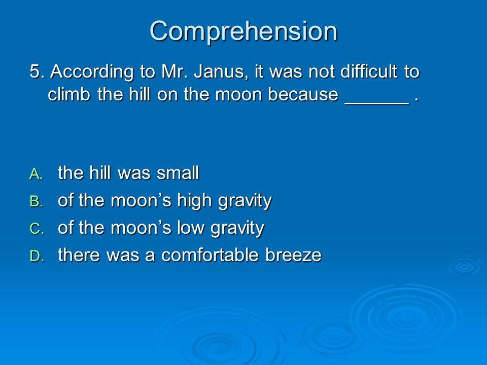 Comprehension 5. According to Mr. Janus, it was not difficult to climb the hill on the moon because ______ .