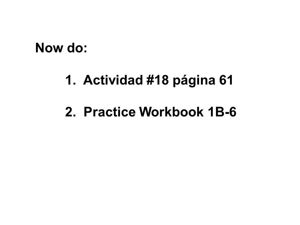 Now do: 1. Actividad #18 página 61 2. Practice Workbook 1B-6