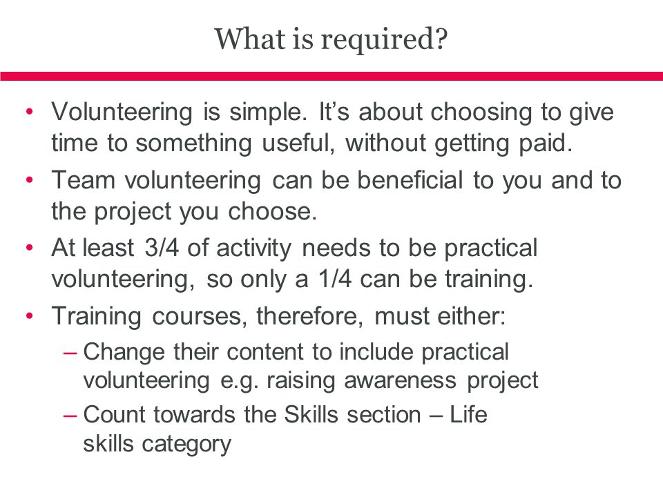 What is required Volunteering is simple. It's about choosing to give time to something useful, without getting paid.