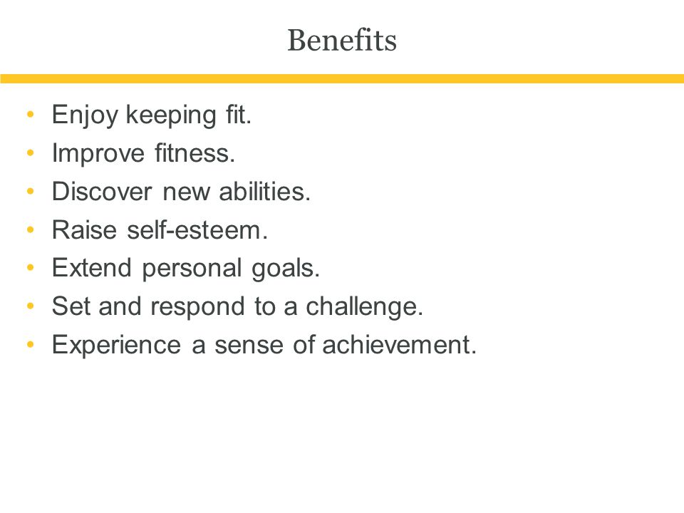Benefits Enjoy keeping fit. Improve fitness. Discover new abilities.