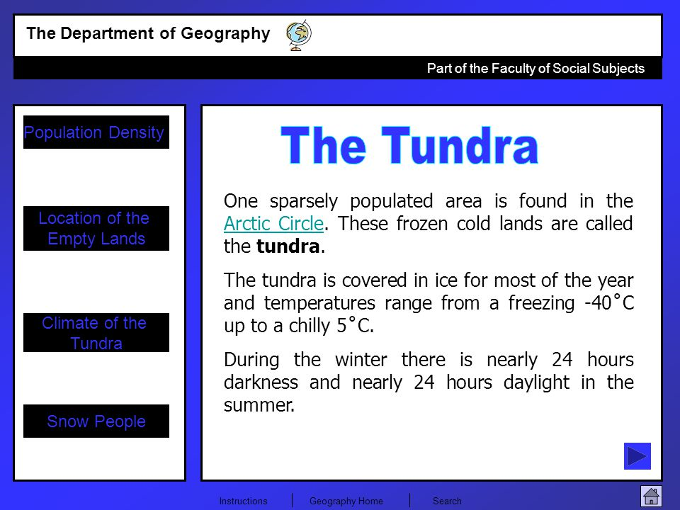The Tundra One sparsely populated area is found in the Arctic Circle. These frozen cold lands are called the tundra.