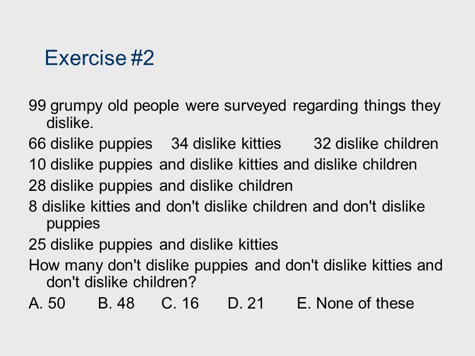 Exercise #2 99 grumpy old people were surveyed regarding things they dislike. 66 dislike puppies 34 dislike kitties 32 dislike children.