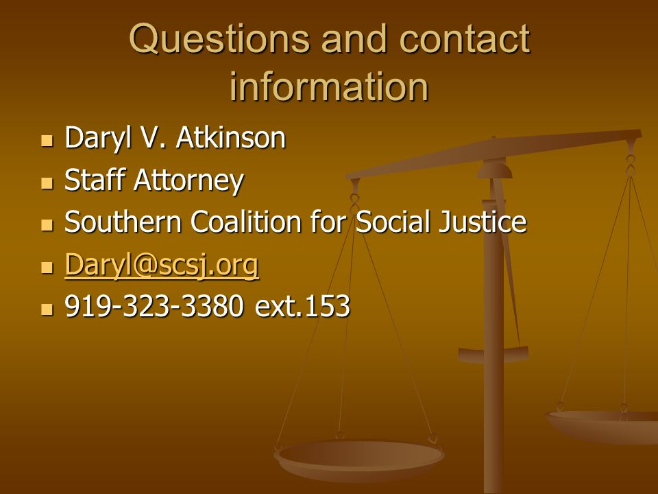 Questions and contact information Daryl V. Atkinson. Staff Attorney. Southern Coalition for Social Justice.