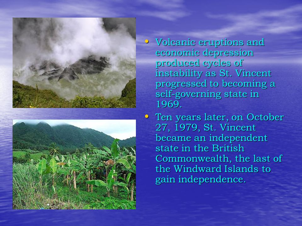 Volcanic eruptions and economic depression produced cycles of instability as St. Vincent progressed to becoming a self-governing state in 1969.