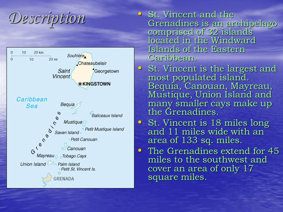 Description St. Vincent and the Grenadines is an archipelago comprised of 32 islands located in the Windward Islands of the Eastern Caribbean.