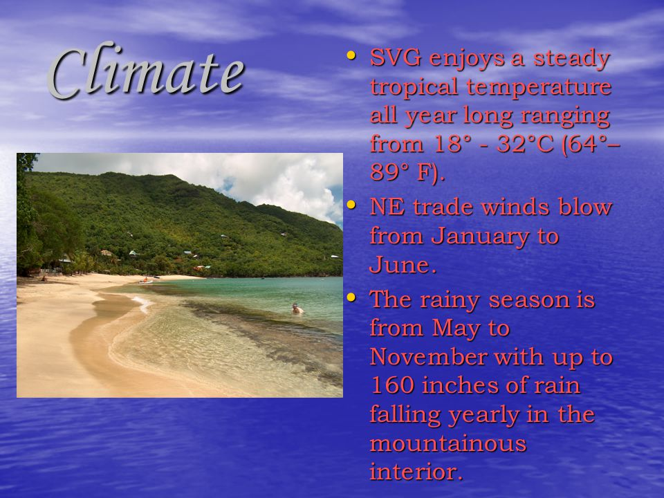 Climate SVG enjoys a steady tropical temperature all year long ranging from 18° - 32°C (64°– 89° F).
