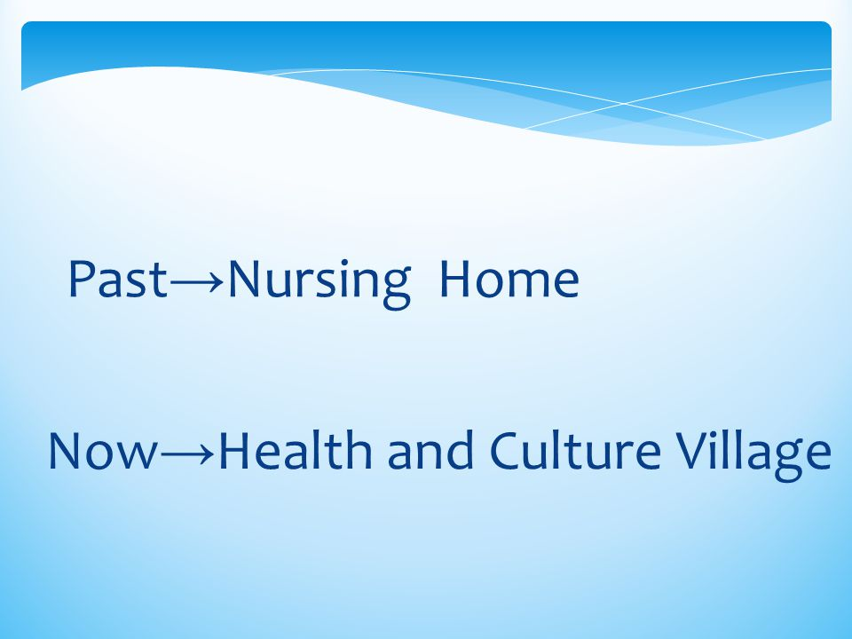 Past→Nursing Home Now→Health and Culture Village