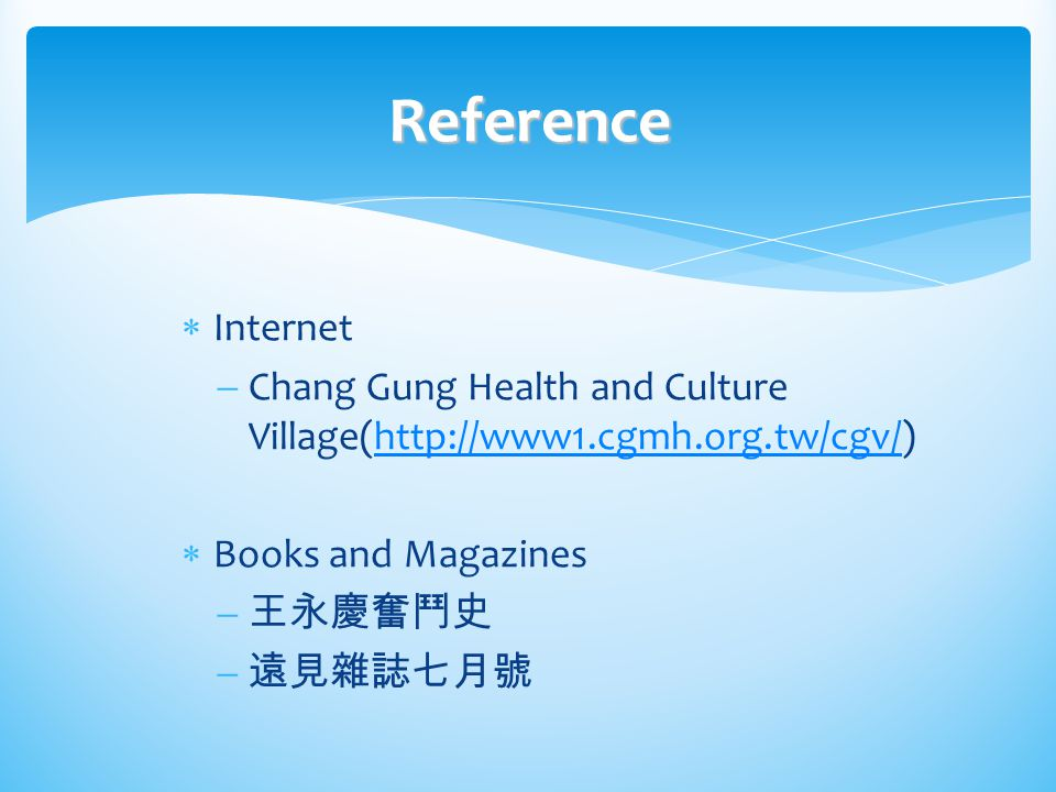 Reference Internet. Chang Gung Health and Culture Village(http://www1.cgmh.org.tw/cgv/) Books and Magazines.