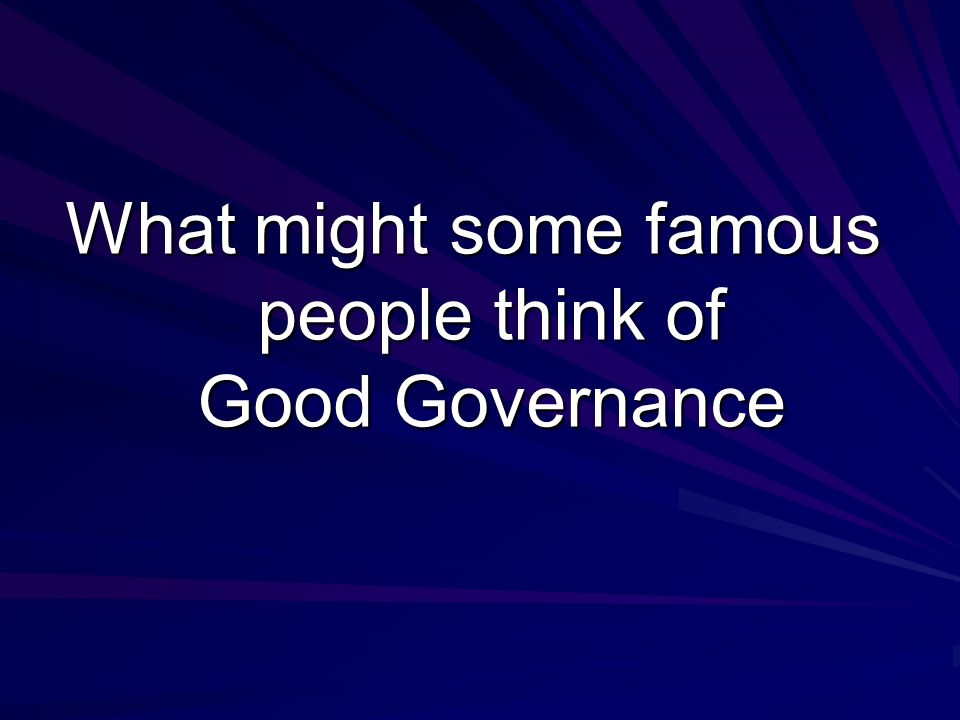 What might some famous people think of Good Governance