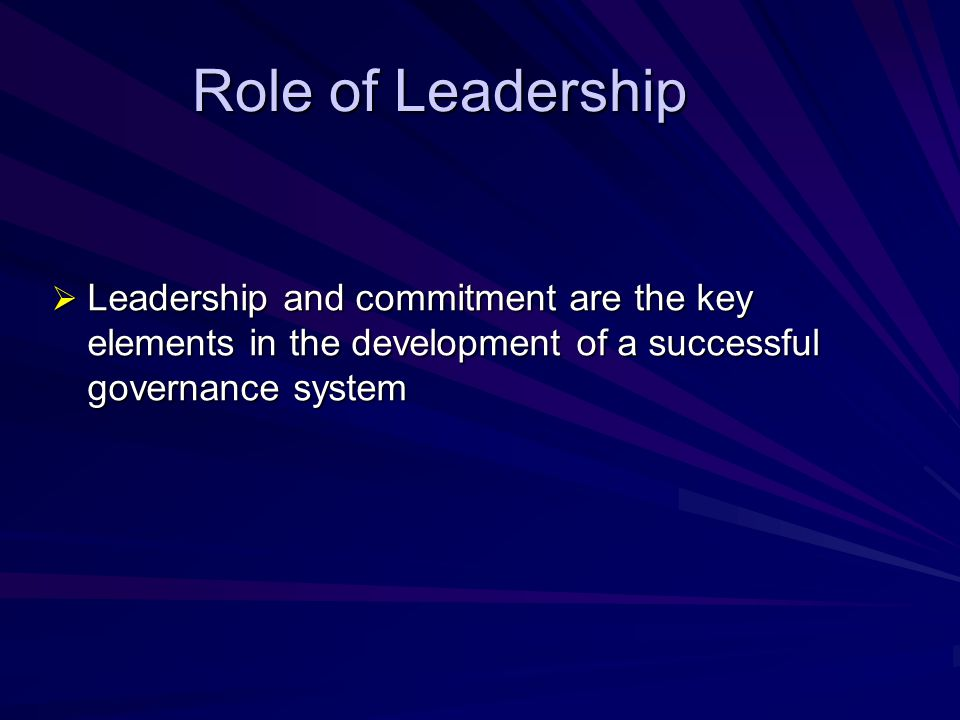 Role of Leadership Leadership and commitment are the key elements in the development of a successful governance system.