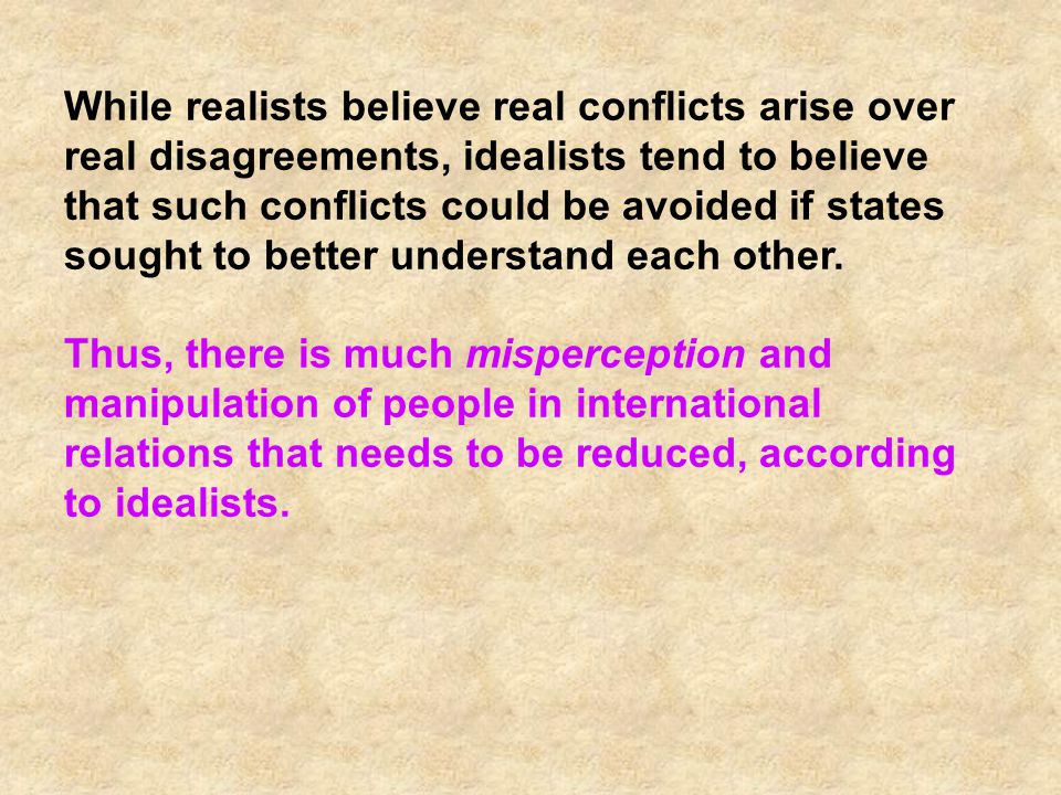 While realists believe real conflicts arise over real disagreements, idealists tend to believe that such conflicts could be avoided if states sought to better understand each other.
