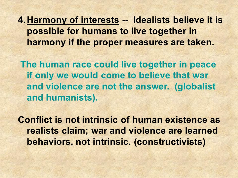 Harmony of interests -- Idealists believe it is possible for humans to live together in harmony if the proper measures are taken.