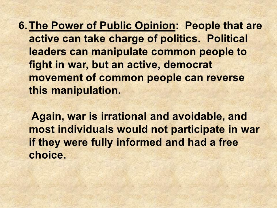 The Power of Public Opinion: People that are active can take charge of politics. Political leaders can manipulate common people to fight in war, but an active, democrat movement of common people can reverse this manipulation.