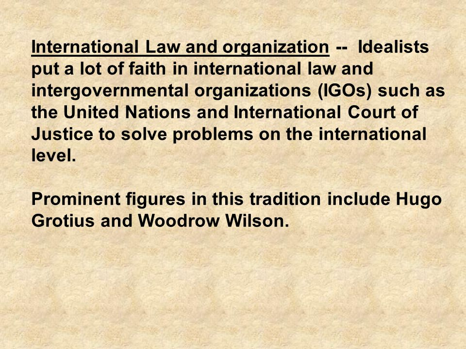International Law and organization -- Idealists put a lot of faith in international law and intergovernmental organizations (IGOs) such as the United Nations and International Court of Justice to solve problems on the international level.