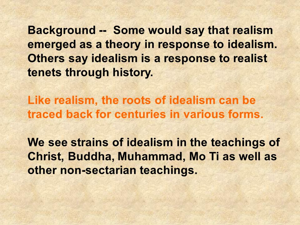 Background -- Some would say that realism emerged as a theory in response to idealism. Others say idealism is a response to realist tenets through history.