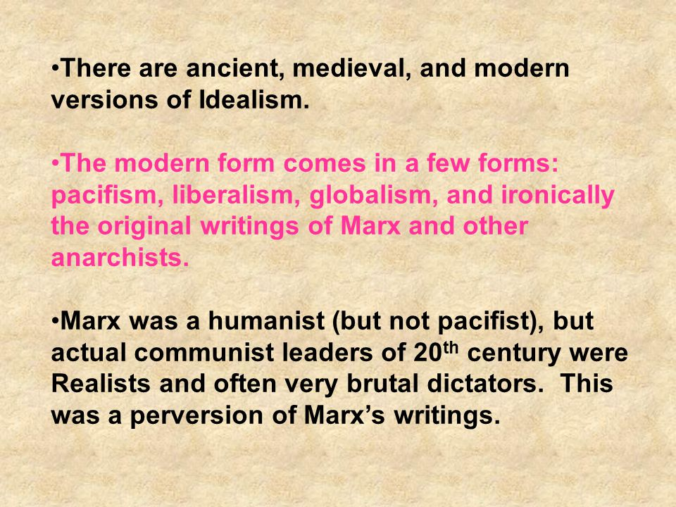 There are ancient, medieval, and modern versions of Idealism.