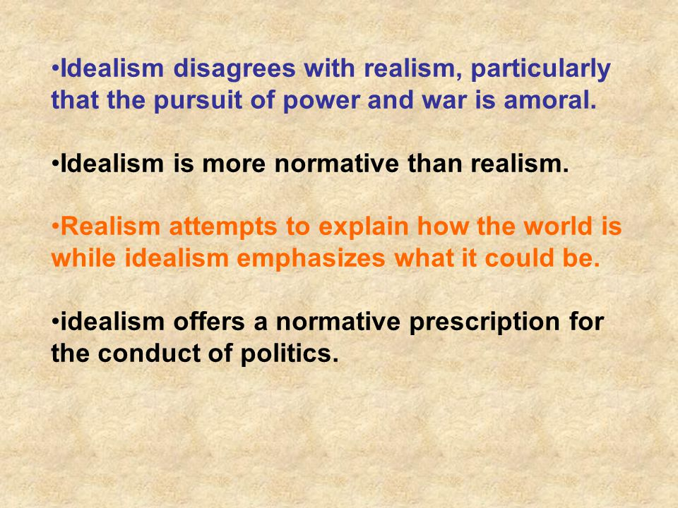 Idealism disagrees with realism, particularly that the pursuit of power and war is amoral.