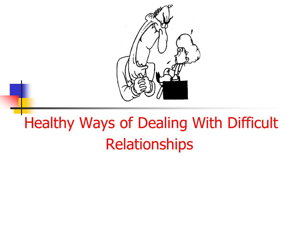 Healthy Ways of Dealing With Difficult Relationships