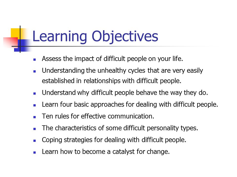 Learning Objectives Assess the impact of difficult people on your life.