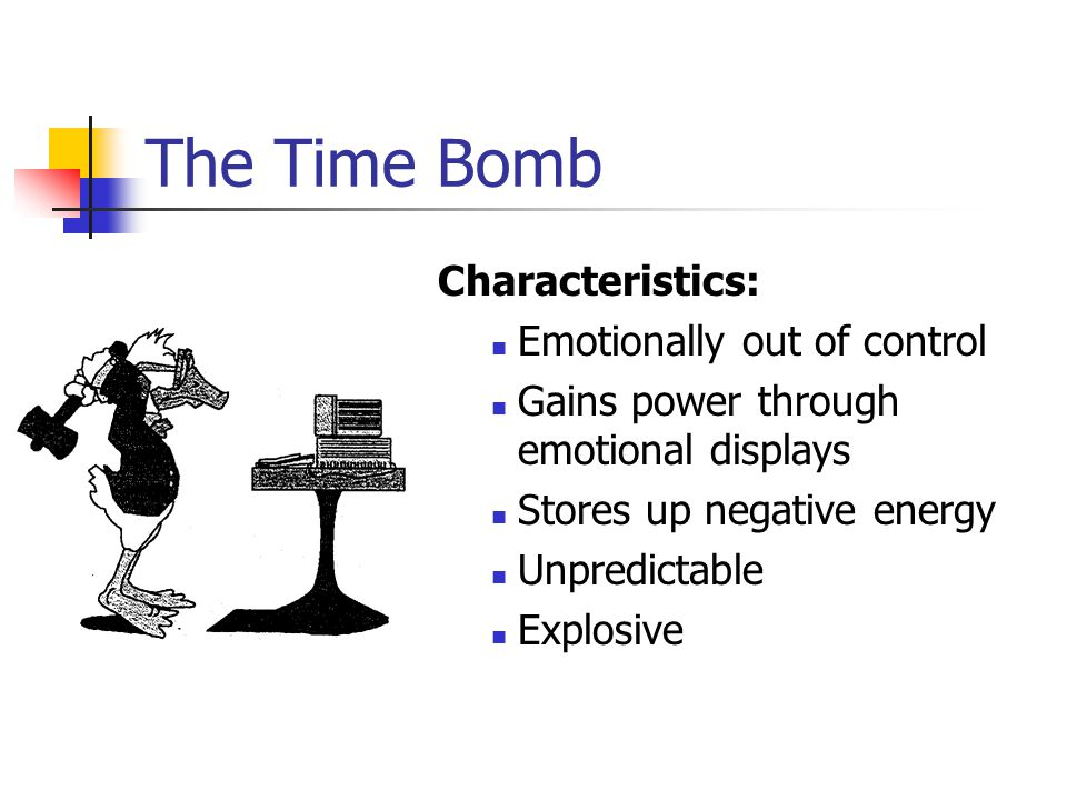 The Time Bomb Characteristics: Emotionally out of control
