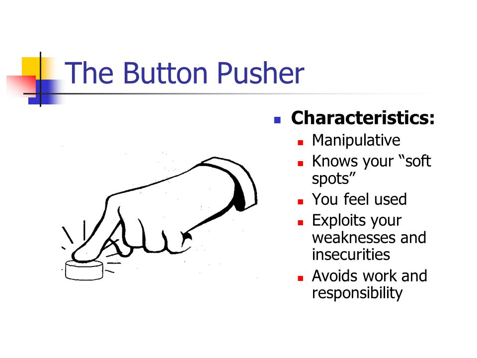 The Button Pusher Characteristics: Manipulative