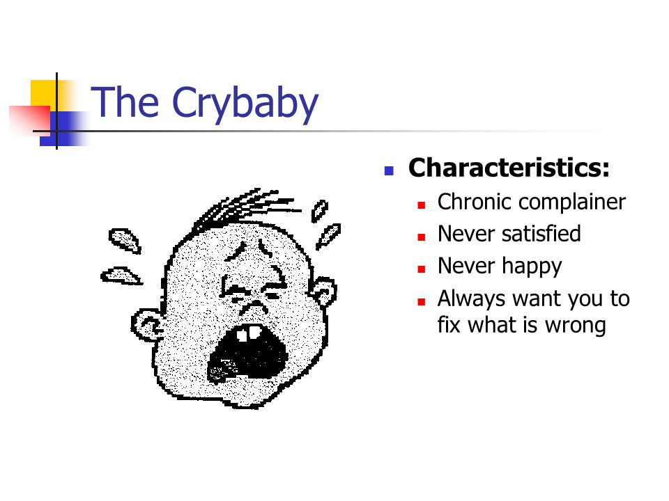 The Crybaby Characteristics: Chronic complainer Never satisfied