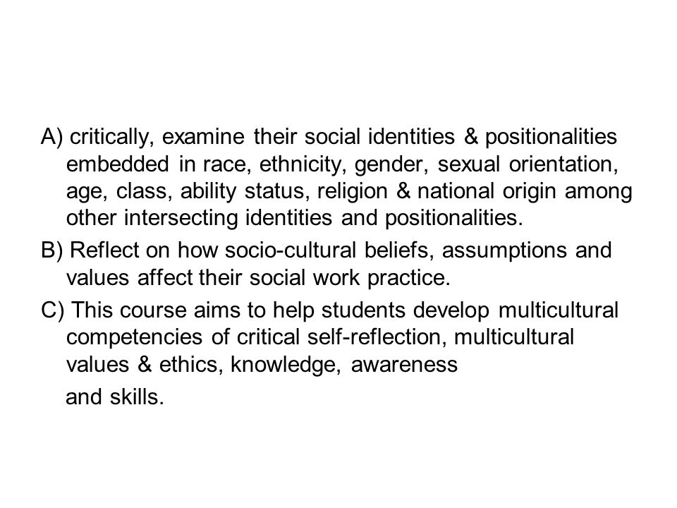 A) critically, examine their social identities & positionalities embedded in race, ethnicity, gender, sexual orientation, age, class, ability status, religion & national origin among other intersecting identities and positionalities.