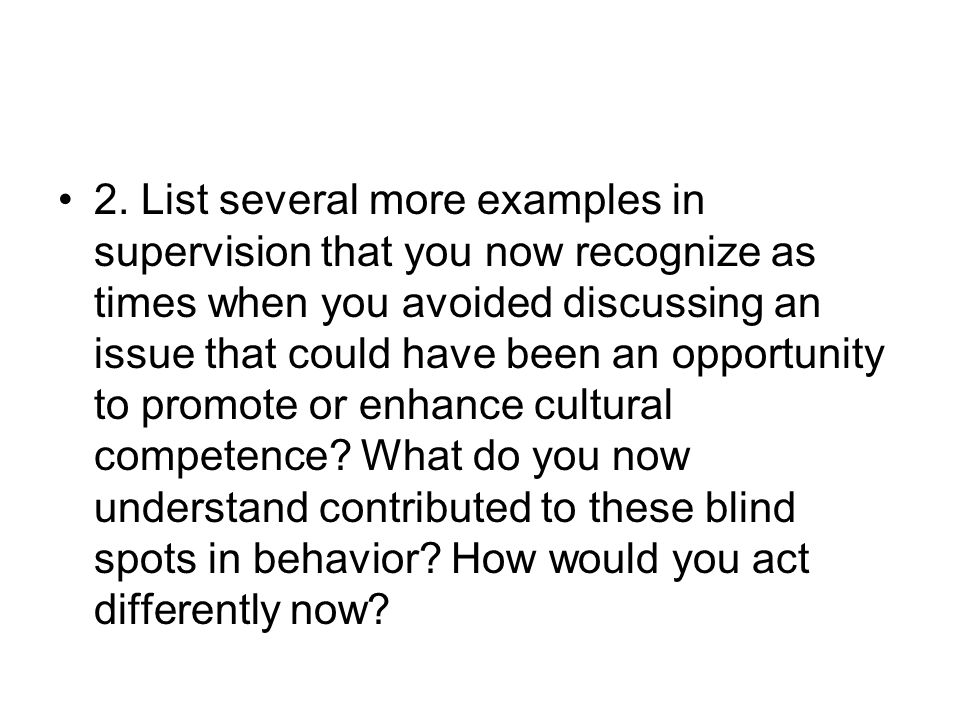 2. List several more examples in supervision that you now recognize as times when you avoided discussing an issue that could have been an opportunity to promote or enhance cultural competence What do you now understand contributed to these blind spots in behavior How would you act differently now