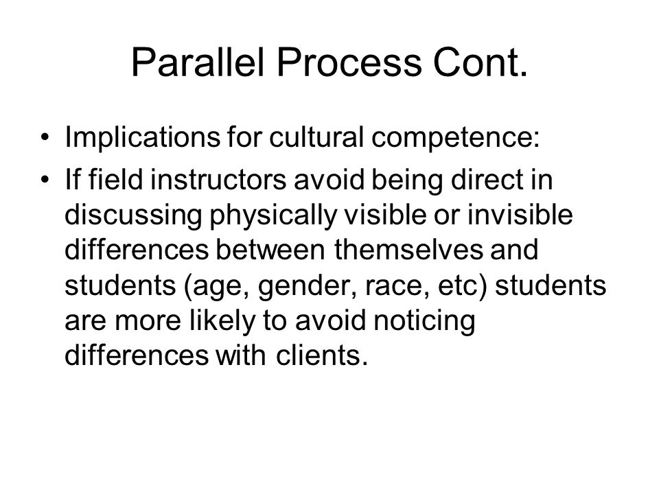 Parallel Process Cont. Implications for cultural competence: