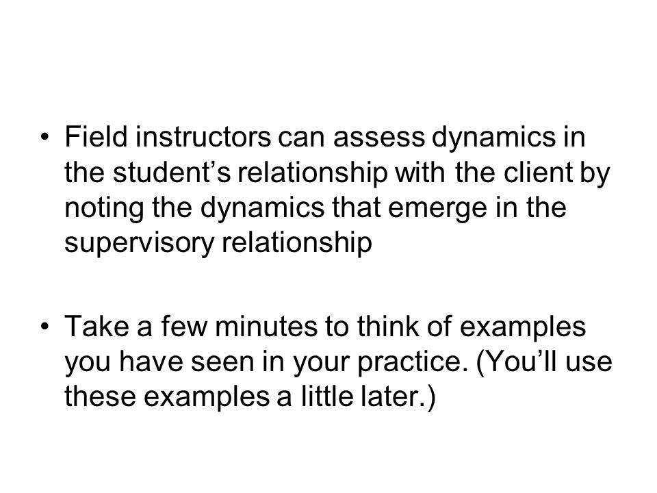 Field instructors can assess dynamics in the student's relationship with the client by noting the dynamics that emerge in the supervisory relationship
