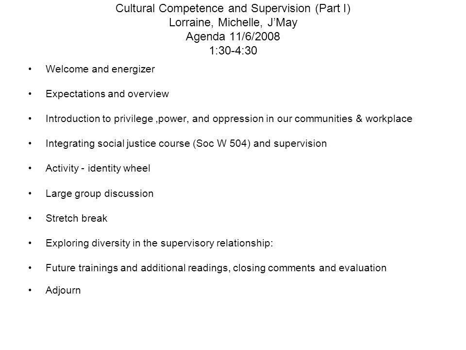 Cultural Competence and Supervision (Part I) Lorraine, Michelle, J'May Agenda 11/6/2008 1:30-4:30