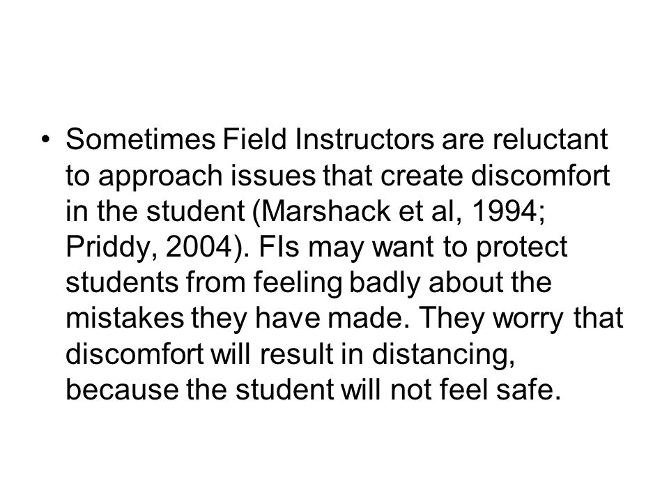 Sometimes Field Instructors are reluctant to approach issues that create discomfort in the student (Marshack et al, 1994; Priddy, 2004). FIs may want to protect students from feeling badly about the mistakes they have made. They worry that discomfort will result in distancing, because the student will not feel safe.