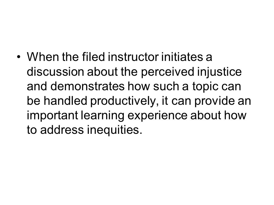 When the filed instructor initiates a discussion about the perceived injustice and demonstrates how such a topic can be handled productively, it can provide an important learning experience about how to address inequities.