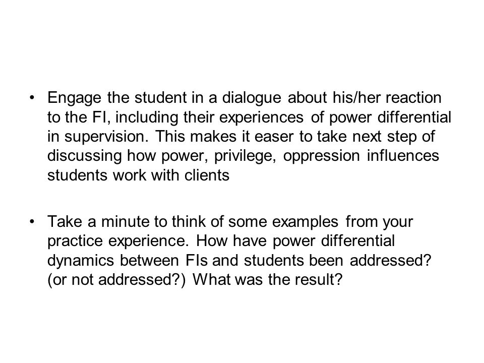 Engage the student in a dialogue about his/her reaction to the FI, including their experiences of power differential in supervision. This makes it easer to take next step of discussing how power, privilege, oppression influences students work with clients