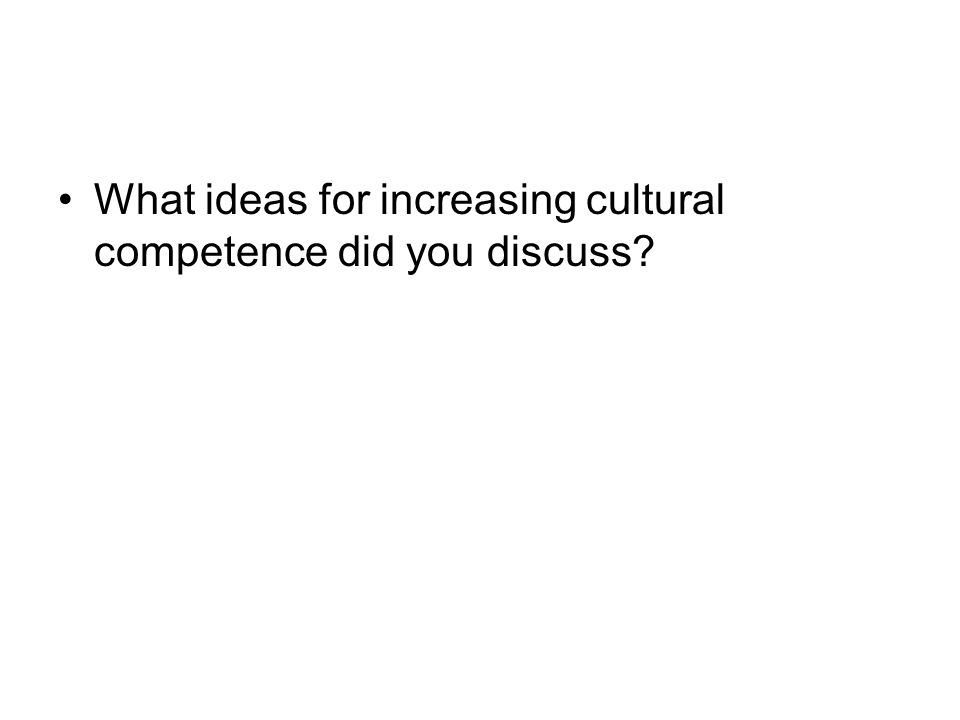 What ideas for increasing cultural competence did you discuss