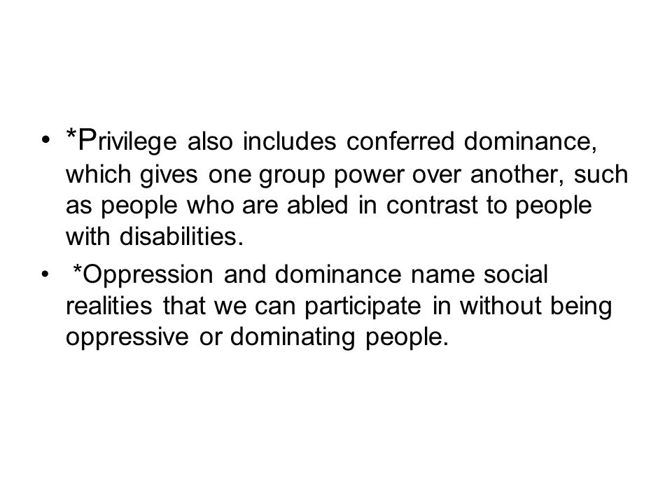 *Privilege also includes conferred dominance, which gives one group power over another, such as people who are abled in contrast to people with disabilities.