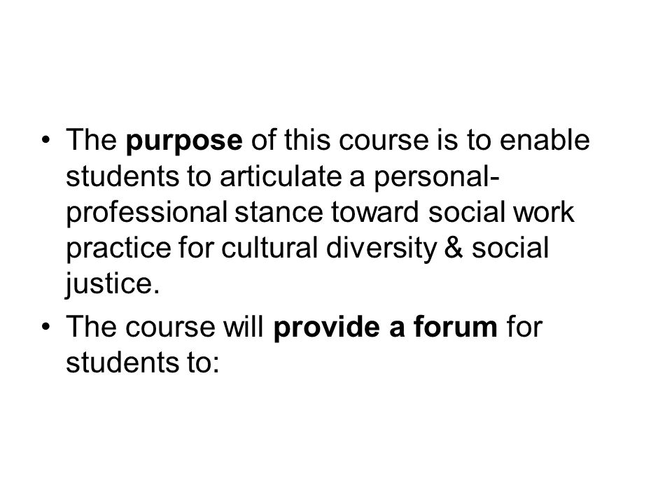 The purpose of this course is to enable students to articulate a personal-professional stance toward social work practice for cultural diversity & social justice.