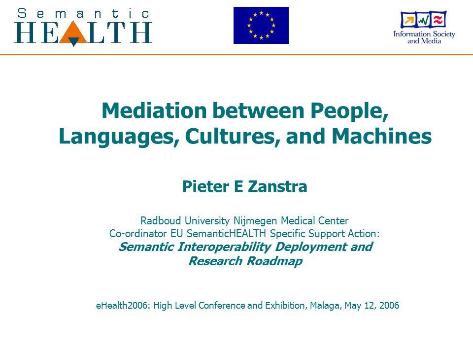 Mediation between People, Languages, Cultures, and Machines Pieter E Zanstra Radboud University Nijmegen Medical Center Co-ordinator EU SemanticHEALTH Specific Support Action: Semantic Interoperability Deployment and Research Roadmap