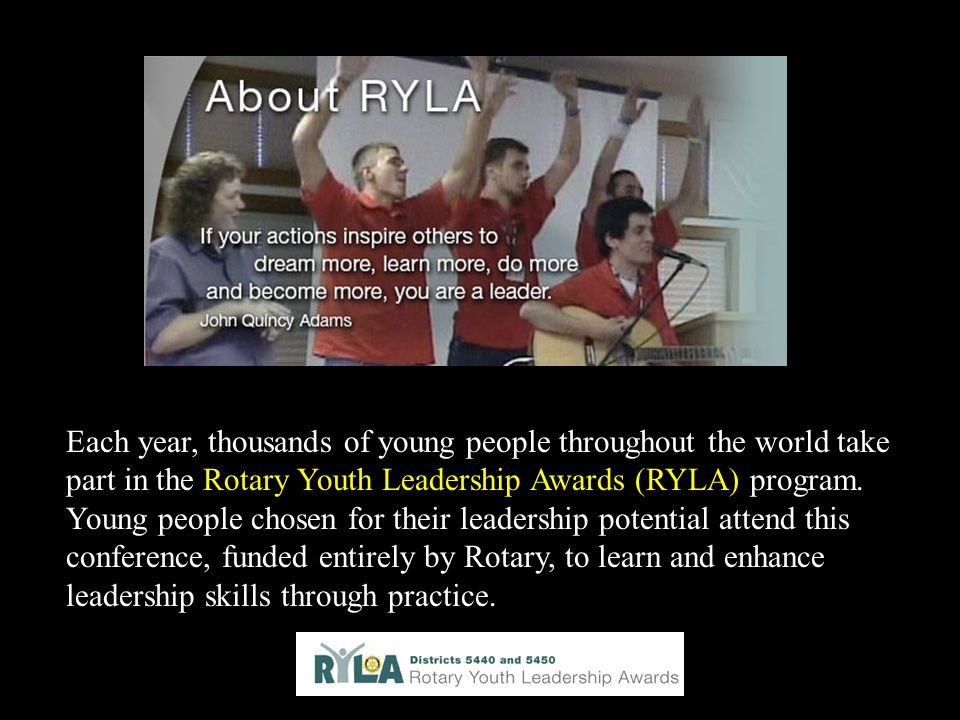 Each year, thousands of young people throughout the world take part in the Rotary Youth Leadership Awards (RYLA) program.
