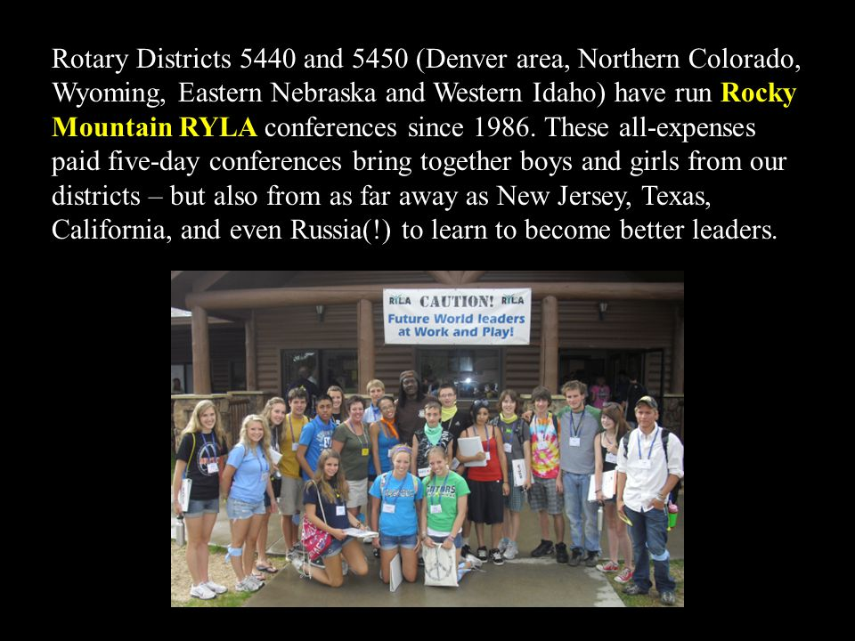 Rotary Districts 5440 and 5450 (Denver area, Northern Colorado, Wyoming, Eastern Nebraska and Western Idaho) have run Rocky Mountain RYLA conferences since 1986.