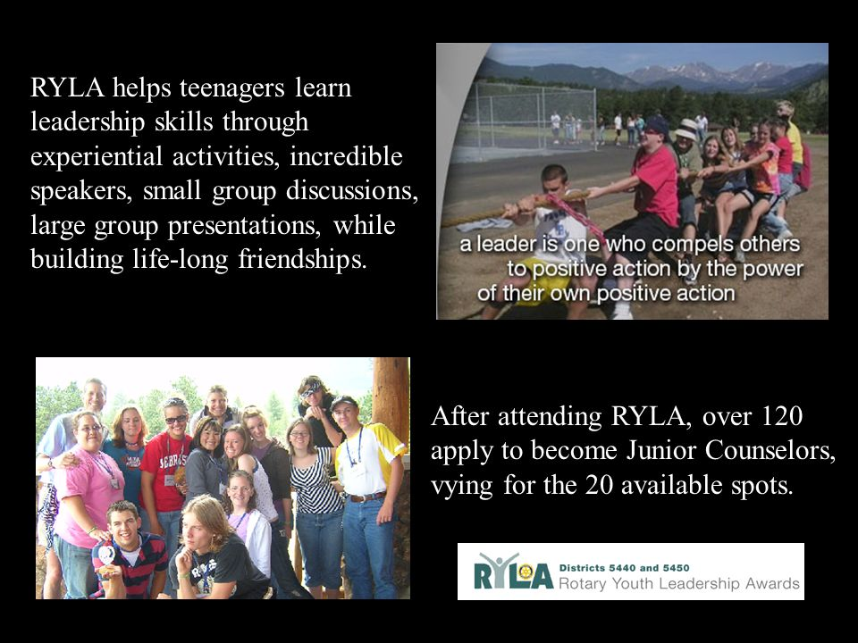 RYLA helps teenagers learn leadership skills through experiential activities, incredible speakers, small group discussions, large group presentations, while building life-long friendships.