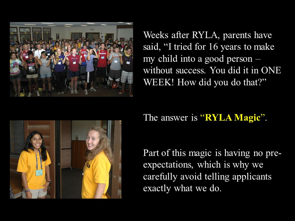 Weeks after RYLA, parents have said, I tried for 16 years to make my child into a good person – without success. You did it in ONE WEEK! How did you do that