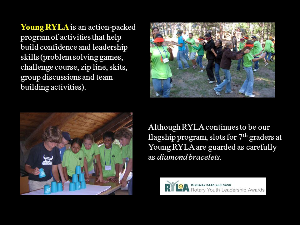 Young RYLA is an action-packed program of activities that help build confidence and leadership skills (problem solving games, challenge course, zip line, skits, group discussions and team building activities).