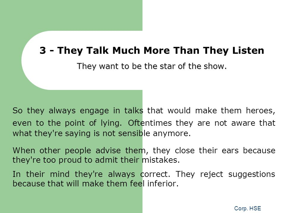 3 - They Talk Much More Than They Listen They want to be the star of the show.