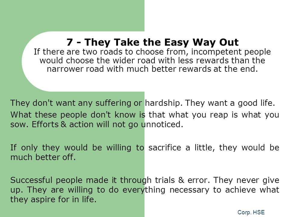 7 - They Take the Easy Way Out If there are two roads to choose from, incompetent people would choose the wider road with less rewards than the narrower road with much better rewards at the end.