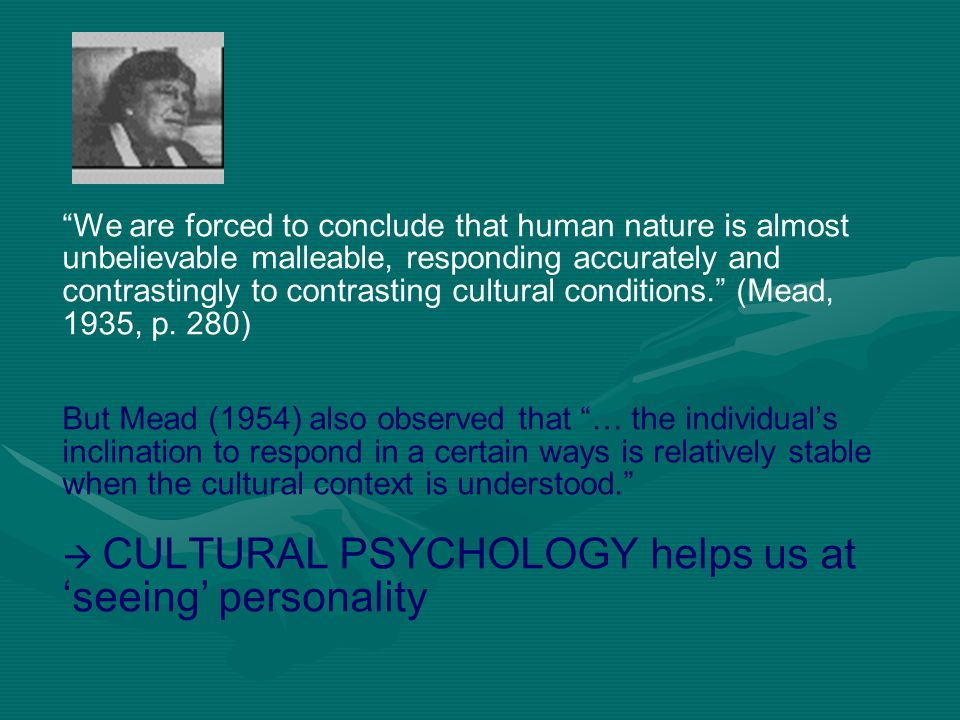 We are forced to conclude that human nature is almost unbelievable malleable, responding accurately and contrastingly to contrasting cultural conditions. (Mead, 1935, p. 280) But Mead (1954) also observed that … the individual's inclination to respond in a certain ways is relatively stable when the cultural context is understood.  CULTURAL PSYCHOLOGY helps us at 'seeing' personality