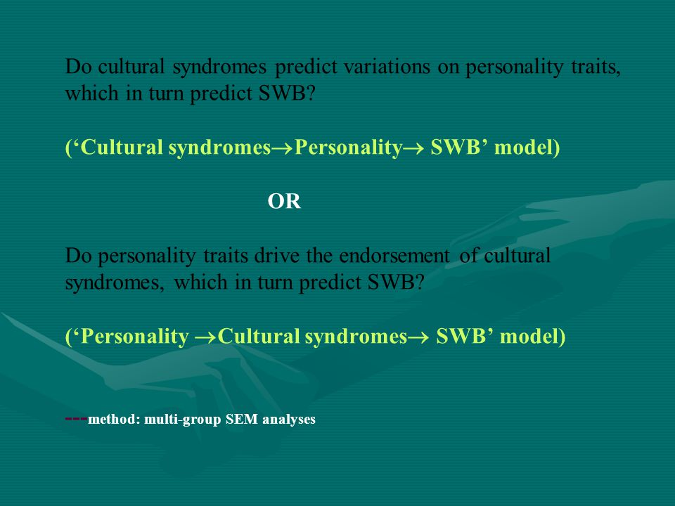 Do cultural syndromes predict variations on personality traits, which in turn predict SWB ('Cultural syndromesPersonality SWB' model) OR Do personality traits drive the endorsement of cultural syndromes, which in turn predict SWB ('Personality Cultural syndromes SWB' model) ---method: multi-group SEM analyses
